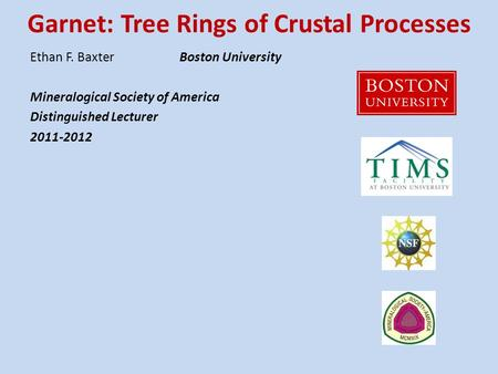 Garnet: Tree Rings of Crustal Processes Ethan F. BaxterBoston University Mineralogical Society of America Distinguished Lecturer 2011-2012.
