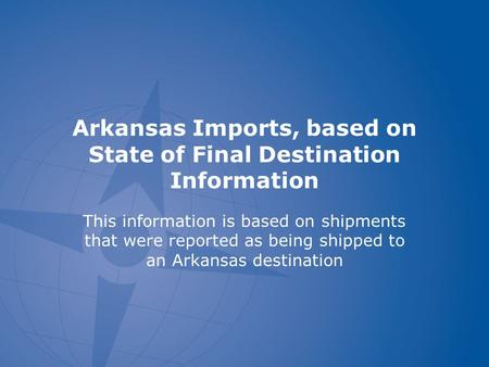 Arkansas Imports, based on State of Final Destination Information This information is based on shipments that were reported as being shipped to an Arkansas.