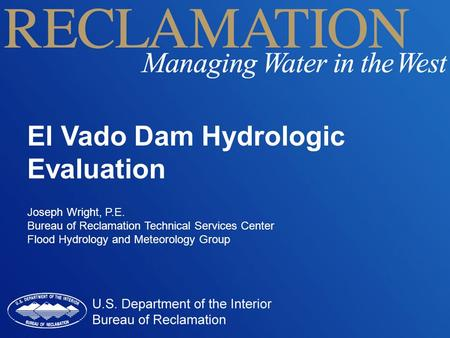 El Vado Dam Hydrologic Evaluation Joseph Wright, P.E. Bureau of Reclamation Technical Services Center Flood Hydrology and Meteorology Group.