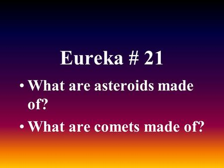 Eureka # 21 What are asteroids made of? What are comets made of?
