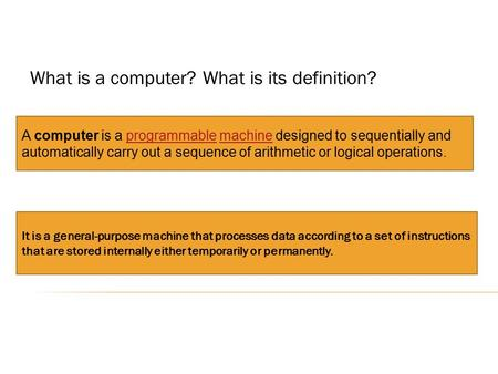 What is a computer? What is its definition? A computer is a programmable machine designed to sequentially and automatically carry out a sequence of arithmetic.