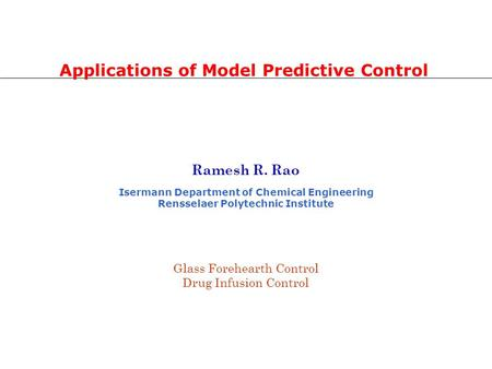 Ramesh R. Rao Isermann Department of Chemical Engineering Rensselaer Polytechnic Institute Applications of Model Predictive Control Glass Forehearth Control.
