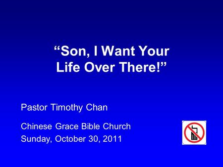 """Son, I Want Your Life Over There!"" Pastor Timothy Chan Chinese Grace Bible Church Sunday, October 30, 2011."