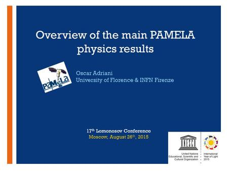 + Overview of the main PAMELA physics results Oscar Adriani University of Florence & INFN Firenze 17 th Lomonosov Conference Moscow, August 26 th, 2015.
