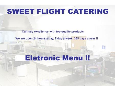 Culinary excellence with top quality products. We are open 24 hours a day, 7 day a week, 365 days a year !! Eletronic Menu !! SWEET FLIGHT CATERING.