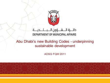 Abu Dhabi's new Building Codes - underpinning sustainable development ADSG FQM 2011.
