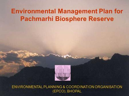 Environmental Management Plan for Pachmarhi Biosphere Reserve ENVIRONMENTAL PLANNING & COORDINATION ORGANISATION (EPCO), BHOPAL.