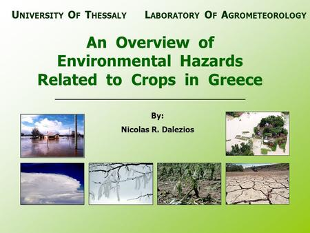 An Overview of Environmental Hazards Related to Crops in Greece By: Nicolas R. Dalezios U NIVERSITY O F T HESSALY L ABORATORY O F A GROMETEOROLOGY.