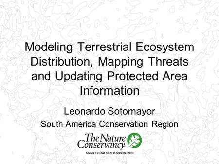 Modeling Terrestrial Ecosystem Distribution, Mapping Threats and Updating Protected Area Information Leonardo Sotomayor South America Conservation Region.