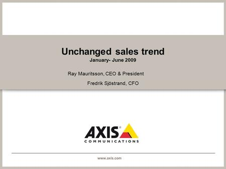 Www.axis.com Unchanged sales trend January- June 2009 Ray Mauritsson, CEO & President Fredrik Sjöstrand, CFO.