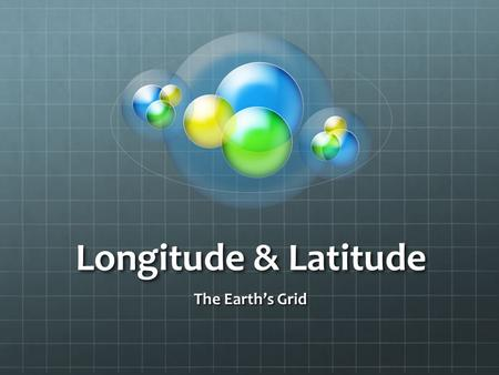 Longitude & Latitude The Earth's Grid. What do you know?