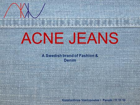 ACNE JEANS Konstantinos Vasilopoulos / Pansik / 11.11.10 A Swedish brand of Fashion & Denim.