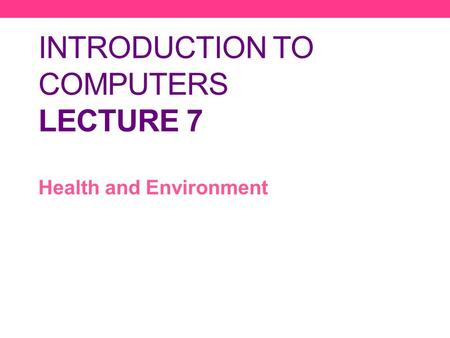 INTRODUCTION TO COMPUTERS LECTURE 7 Health and Environment.