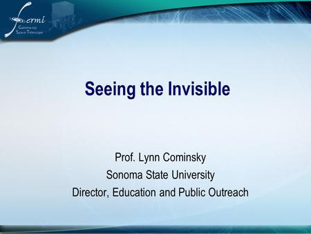 Seeing the Invisible Prof. Lynn Cominsky Sonoma State University Director, Education and Public Outreach.