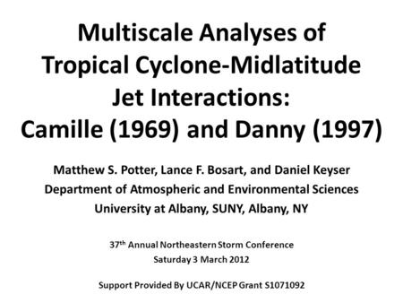 Multiscale Analyses of Tropical Cyclone-Midlatitude Jet Interactions: Camille (1969) and Danny (1997) Matthew S. Potter, Lance F. Bosart, and Daniel Keyser.
