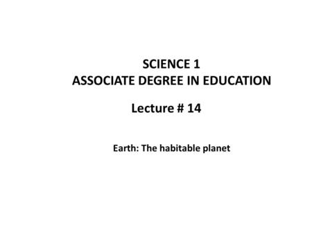 Lecture # 14 SCIENCE 1 ASSOCIATE DEGREE IN EDUCATION Earth: The habitable planet.