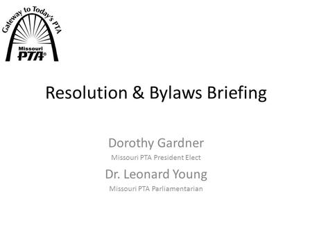 Resolution & Bylaws Briefing Dorothy Gardner Missouri PTA President Elect Dr. Leonard Young Missouri PTA Parliamentarian.