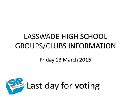 LASSWADE HIGH SCHOOL GROUPS/CLUBS INFORMATION Friday 13 March 2015 Last day for voting.