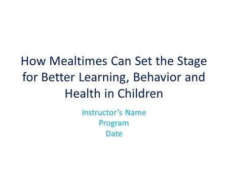 How Mealtimes Can Set the Stage for Better Learning, Behavior and Health in Children Instructor's Name Program Date.