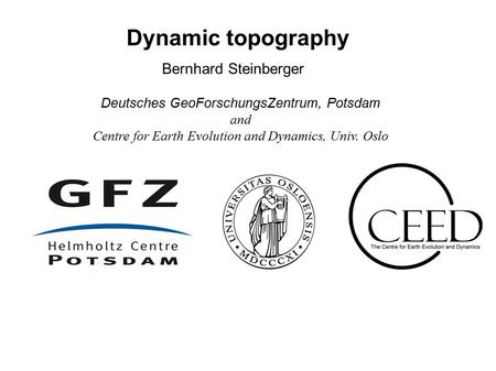 Bernhard Steinberger Dynamic topography Deutsches GeoForschungsZentrum, Potsdam and Centre for Earth Evolution and Dynamics, Univ. Oslo.