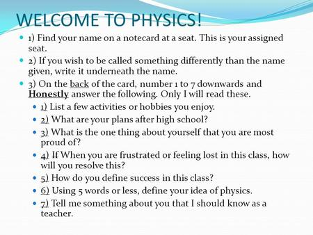WELCOME TO PHYSICS! 1) Find your name on a notecard at a seat. This is your assigned seat. 2) If you wish to be called something differently than the name.