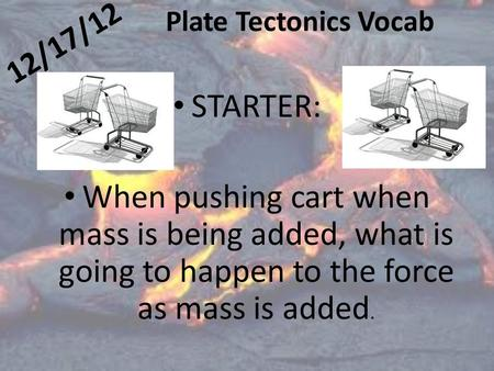 12/17/12 Plate Tectonics Vocab STARTER: When pushing cart when mass is being added, what is going to happen to the force as mass is added.