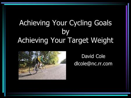 Achieving Your Cycling Goals by Achieving Your Target Weight David Cole