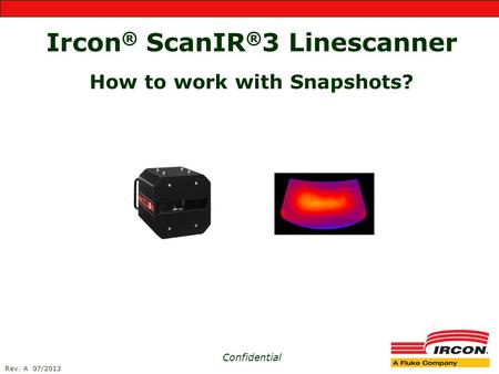 Ircon ® ScanIR ® 3 Linescanner How to work with Snapshots? Confidential Rev. A 07/2013.
