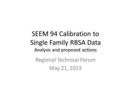 SEEM 94 Calibration to Single Family RBSA Data Analysis and proposed actions Regional Technical Forum May 21, 2013.