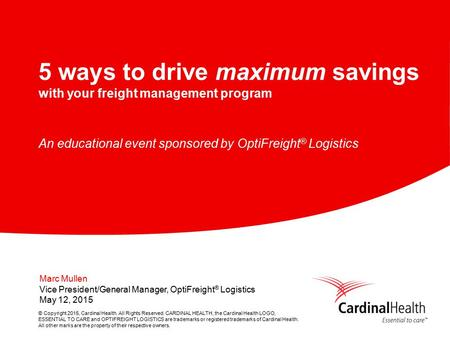 © Copyright 2015, Cardinal Health. All Rights Reserved. CARDINAL HEALTH, the Cardinal Health LOGO, ESSENTIAL TO CARE and OPTIFREIGHT LOGISTICS are trademarks.