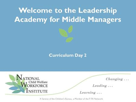 Day 2 Curriculum – <strong>Leadership</strong> Academy for Middle Managers | November 20141 A Service <strong>of</strong> the Children's Bureau, a Member <strong>of</strong> the T/TA Network Changing...