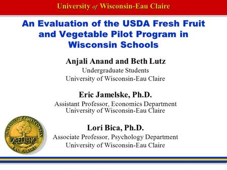University of Wisconsin-Eau Claire An Evaluation of the USDA Fresh Fruit and Vegetable Pilot Program in Wisconsin Schools Anjali Anand and Beth Lutz Undergraduate.