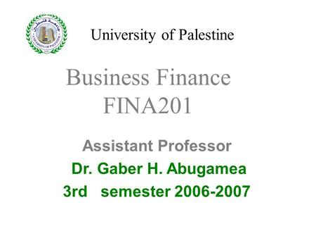University of Palestine Assistant Professor Dr. Gaber H. Abugamea 3rd semester 2006-2007 Business Finance FINA201.