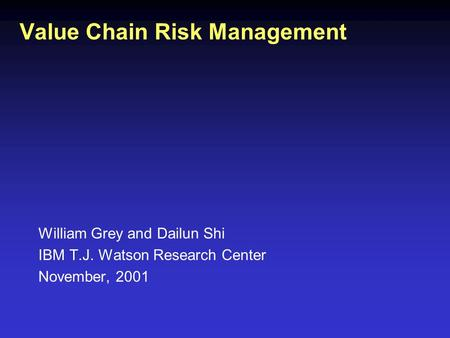 William Grey and Dailun Shi IBM T.J. Watson Research Center November, 2001 Value Chain Risk Management.