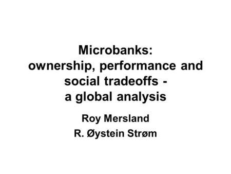 Microbanks: ownership, performance and social tradeoffs - a global analysis Roy Mersland R. Øystein Strøm.