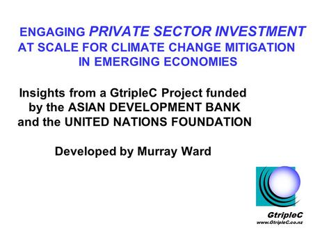 ENGAGING PRIVATE SECTOR INVESTMENT AT SCALE FOR CLIMATE CHANGE MITIGATION IN EMERGING ECONOMIES Insights from a GtripleC Project funded by the ASIAN DEVELOPMENT.