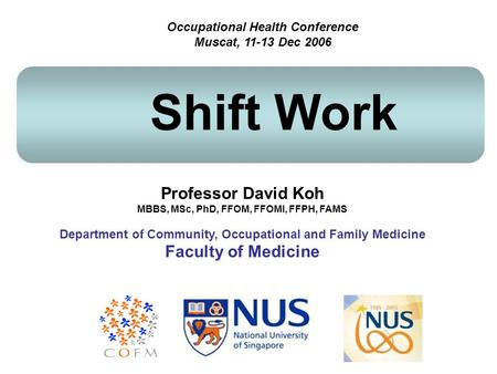 Professor David Koh MBBS, MSc, PhD, FFOM, FFOMI, FFPH, FAMS Department of Community, Occupational and Family Medicine Faculty of Medicine Shift Work Occupational.