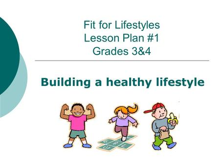 Fit for Lifestyles Lesson Plan #1 Grades 3&4 Building a healthy lifestyle.