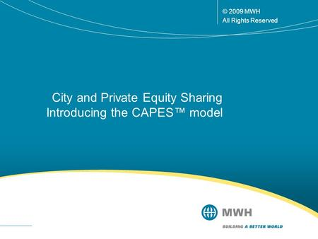 © 2009 MWH All Rights Reserved City and Private Equity Sharing Introducing the CAPES™ model.