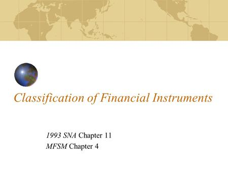 Classification of Financial Instruments 1993 SNA Chapter 11 MFSM Chapter 4.