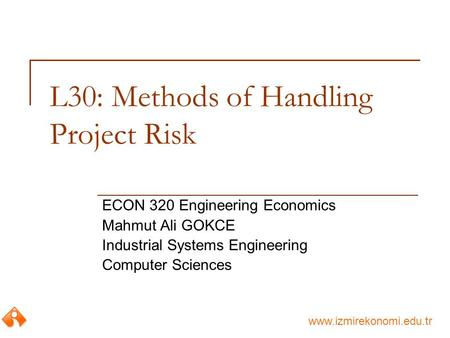 Www.izmirekonomi.edu.tr L30: Methods of Handling Project Risk ECON 320 Engineering Economics Mahmut Ali GOKCE Industrial Systems Engineering Computer Sciences.