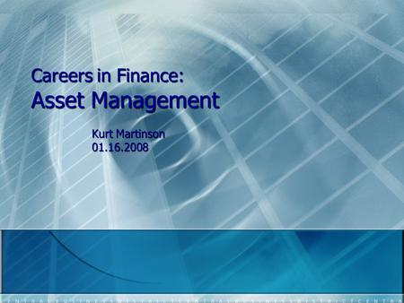 Careers in Finance: Asset Management Kurt Martinson 01.16.2008.