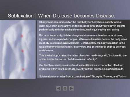 SubluxationWhen Dis-ease becomes Disease. Chiropractic care is based on the fact that your body has an ability to heal itself. Your brain constantly sends.