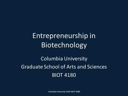 Entrepreneurship in Biotechnology Columbia University Graduate School of Arts and Sciences BIOT 4180 Columbia University GSAS BIOT 4180.