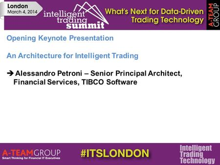 Opening Keynote Presentation An Architecture for Intelligent Trading  Alessandro Petroni – Senior Principal Architect, Financial Services, TIBCO Software.