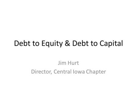 Debt to Equity & Debt to Capital Jim Hurt Director, Central Iowa Chapter.