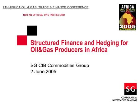 Structured Finance and Hedging for Oil&Gas Producers in Africa SG CIB Commodities Group 2 June 2005 9TH AFRICA OIL & GAS, TRADE & FINANCE CONFERENCE NOT.