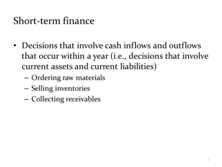Short-term finance Decisions that involve cash inflows and outflows that occur within a year (i.e., decisions that involve current assets and current liabilities)