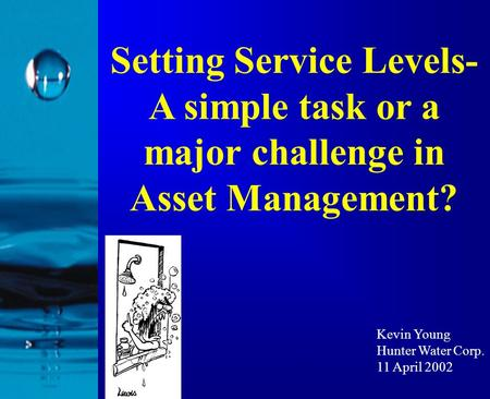 Setting Service Levels- A simple task or a major challenge in Asset Management? Kevin Young Hunter Water Corp. 11 April 2002.