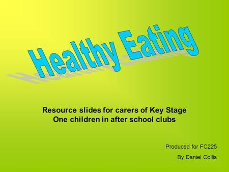 Resource slides for carers of Key Stage One children in after school clubs Produced for FC225 By Daniel Collis.